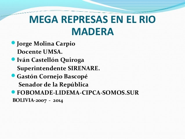 MEGA REPRESAS EN EL RIO MADERA Jorge Molina Carpio Docente UMSA. Iván Castellón Quiroga Superintendente SIRENARE. Gastó...