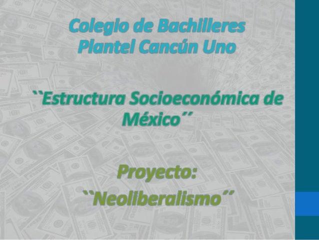 Colegio de Bachilleres     Plantel Cancún Uno``Estructura Socioeconómica de            México´´         Proyecto:     ``Ne...