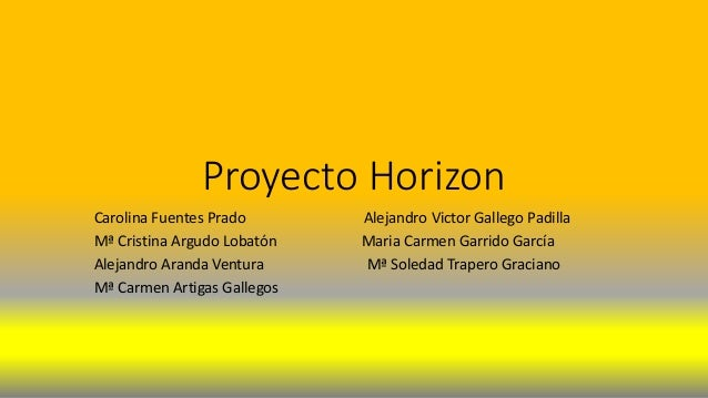 Proyecto Horizon Carolina Fuentes Prado Alejandro Victor Gallego Padilla Mª Cristina Argudo Lobatón Maria Carmen Garrido G...