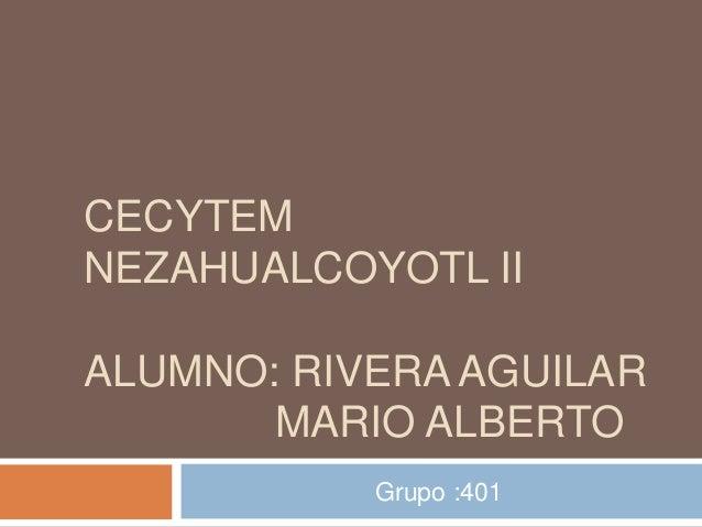 CECYTEMNEZAHUALCOYOTL IIALUMNO: RIVERA AGUILAR       MARIO ALBERTO           Grupo :401