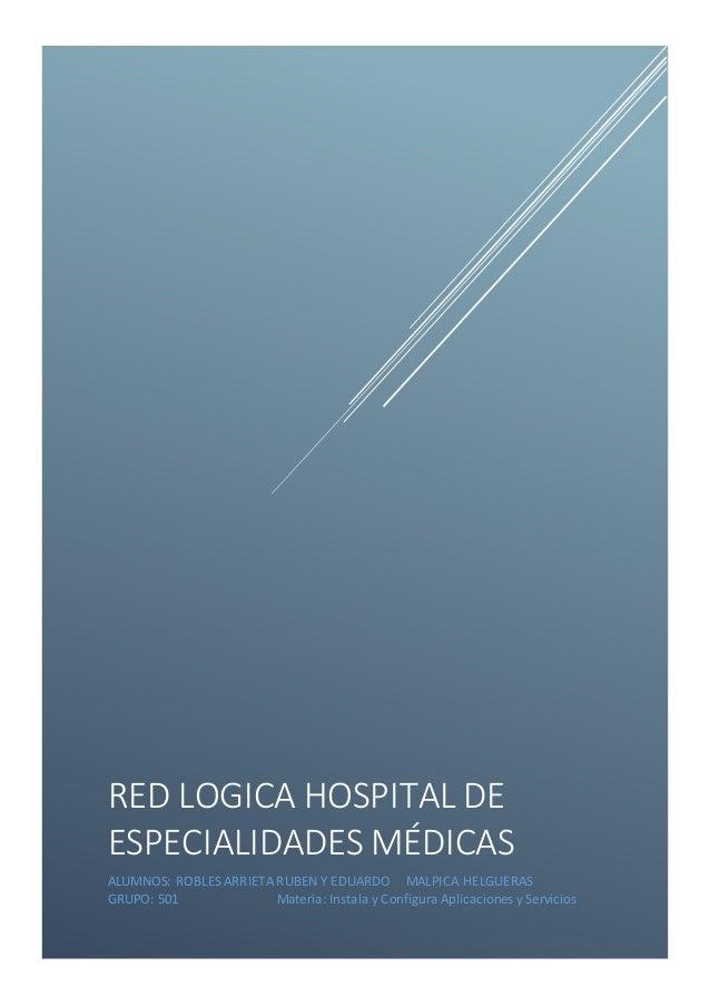 RED LOGICA HOSPITAL DE ESPECIALIDADES MÉDICAS ALUMNOS: ROBLES ARRIETA RUBEN Y EDUARDO MALPICA HELGUERAS GRUPO: 501 Materia...