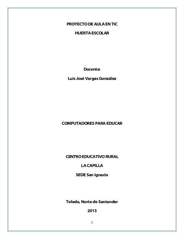 1 PROYECTO DE AULA EN TIC HUERTA ESCOLAR Docente: Luis José Vargas González COMPUTADORES PARA EDUCAR CENTRO EDUCATIVO RURA...