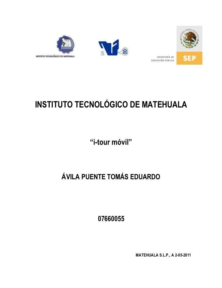 """INSTITUTO TECNOLÓGICO DE MATEHUALA<br />""""i-tour móvil""""<br />ÁVILA PUENTE TOMÁS EDUARDO<br />07660055<br />MATEHUALA S.L.P...."""
