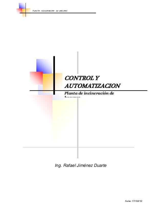 PLANTA INCINERADORA DE BASURAS  Ing. Rafael Jiménez Duarte  Fecha: 17/02/12  CONTROL Y  AUTOMATIZACION  Planta de incinera...