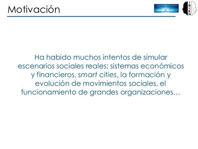 Motivación Ha habido muchos intentos de simular escenarios sociales reales: sistemas económicos y financieros, smart citie...