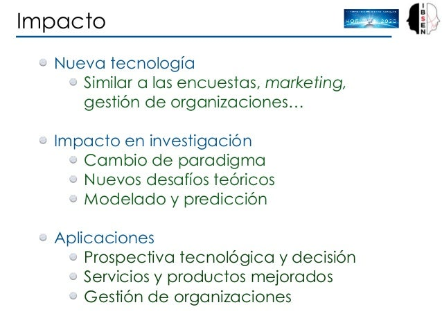 Impacto Nueva tecnología Similar a las encuestas, marketing, gestión de organizaciones… Impacto en investigación Cambio d...
