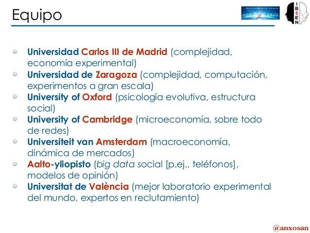 @anxosan Equipo Universidad Carlos III de Madrid (complejidad, economía experimental) Universidad de Zaragoza (complejidad...