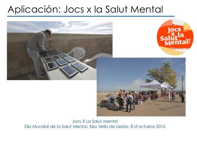 Jocs X La Salut Mental Dia Mundial de la Salut Mental. Seu Vella de Lleida, 8 d'octubre 2016 Aplicación: Jocs x la Salut M...