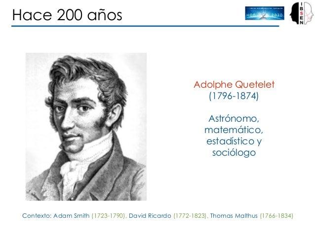 Adolphe Quetelet (1796-1874) Astrónomo, matemático, estadístico y sociólogo Contexto: Adam Smith (1723-1790), David Ricard...