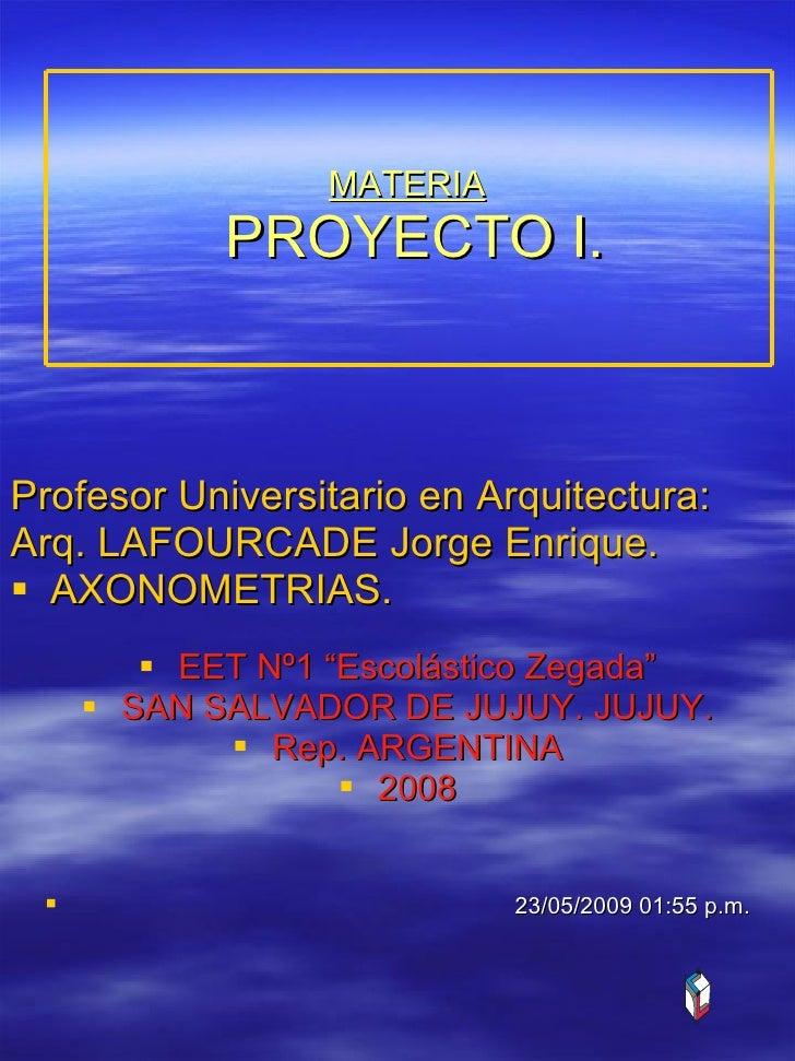 MATERIA  PROYECTO I. <ul><li>Profesor Universitario en Arquitectura:  </li></ul><ul><li>Arq. LAFOURCADE Jorge Enrique.  </...