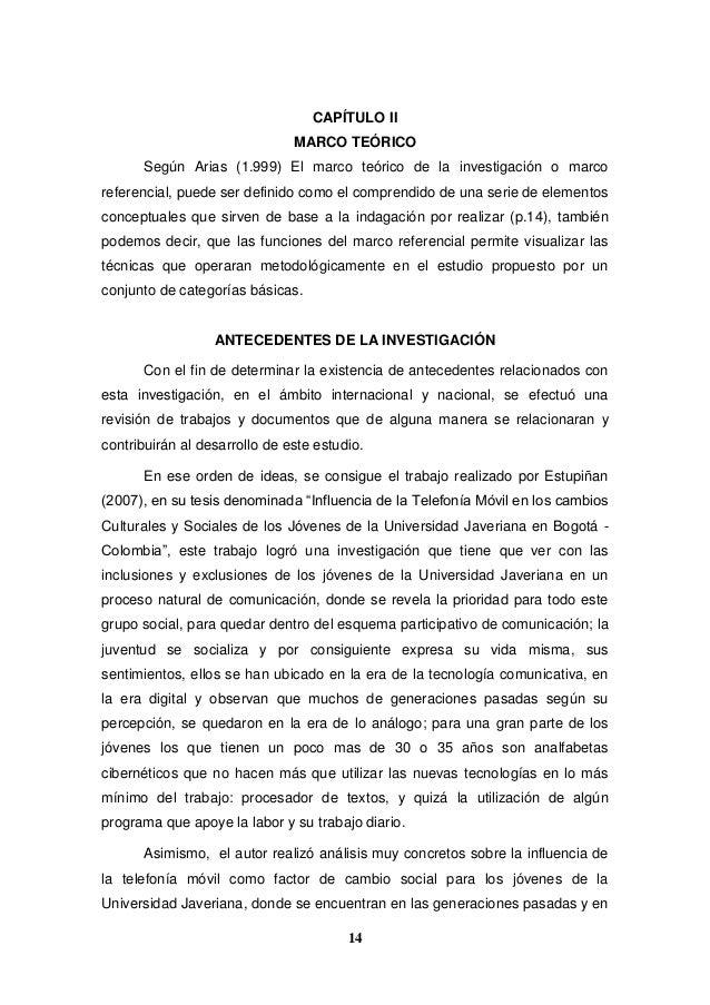 14 CAPÍTULO II MARCO TEÓRICO Según Arias (1.999) El marco teórico de la investigación o marco referencial, puede ser defin...