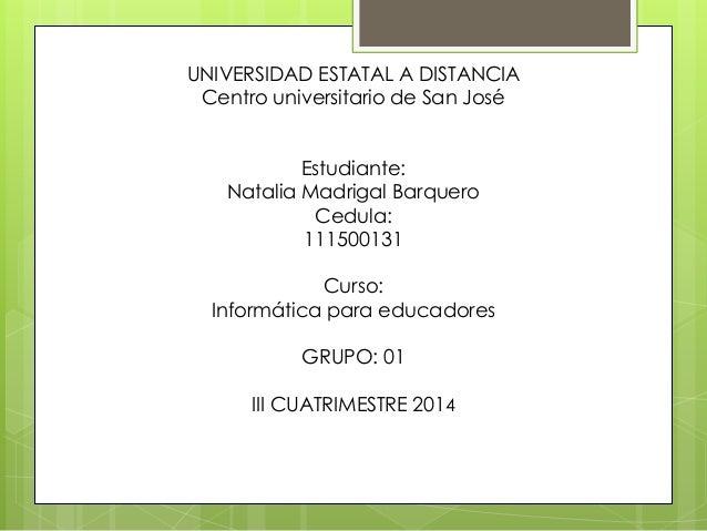UNIVERSIDAD ESTATAL A DISTANCIA  Centro universitario de San José  Estudiante:  Natalia Madrigal Barquero  Cedula:  111500...