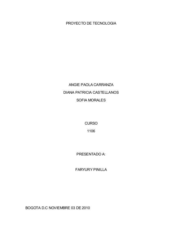 PROYECTO DE TECNOLOGIA ANGIE PAOLA CARRANZA DIANA PATRICIA CASTELLANOS SOFIA MORALES CURSO 1106 PRESENTADO A: FARYURY PINI...