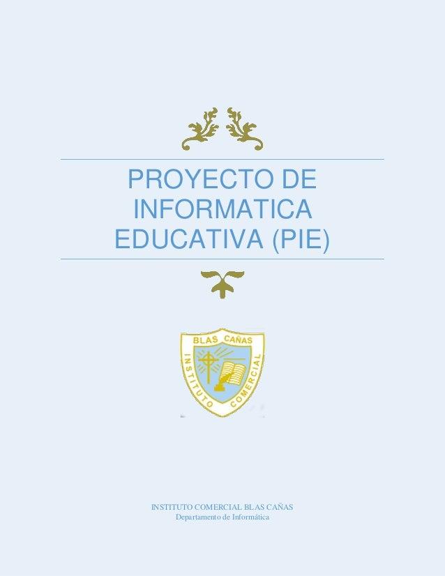PROYECTO DE INFORMATICA EDUCATIVA (PIE)  INSTITUTO COMERCIAL BLAS CAÑAS Departamento de Informática