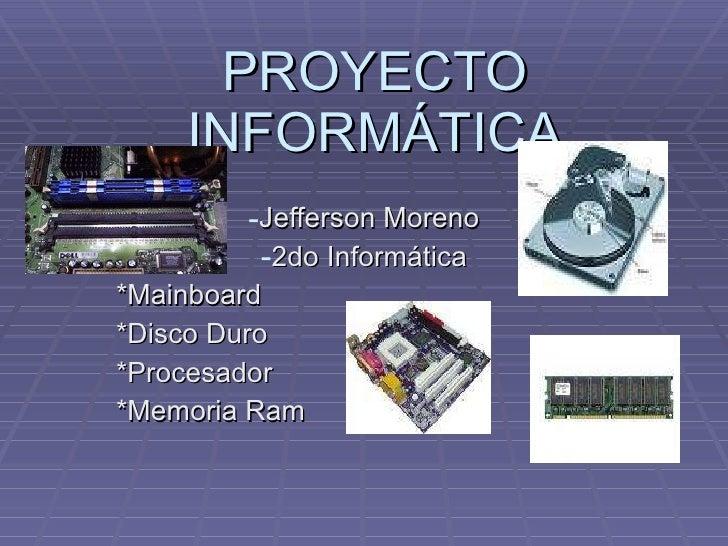 PROYECTO INFORMÁTICA <ul><li>Jefferson Moreno </li></ul><ul><li>2do Informática </li></ul><ul><li>*Mainboard </li></ul><ul...