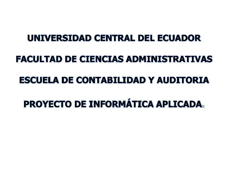 UNIVERSIDAD CENTRAL DEL ECUADOR<br />FACULTAD DE CIENCIAS ADMINISTRATIVAS<br />ESCUELA DE CONTABILIDAD Y AUDITORIA<br />PR...