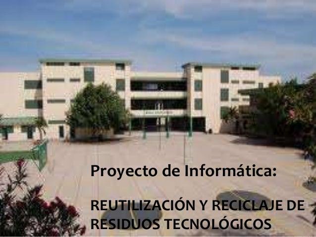 Proyecto de Informática: REUTILIZACIÓN Y RECICLAJE DE RESIDUOS TECNOLÓGICOS