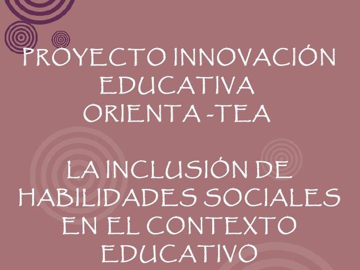PROYECTO INNOVACIÓN     EDUCATIVA    ORIENTA -TEA   LA INCLUSIÓN DEHABILIDADES SOCIALES  EN EL CONTEXTO     EDUCATIVO