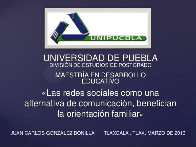 «Las redes sociales como unaalternativa de comunicación, beneficianla orientación familiar»UNIVERSIDAD DE PUEBLADIVISIÓN D...