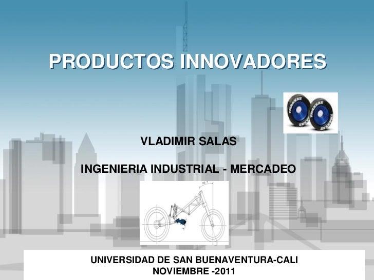 PRODUCTOS INNOVADORES           VLADIMIR SALAS  INGENIERIA INDUSTRIAL - MERCADEO   UNIVERSIDAD DE SAN BUENAVENTURA-CALI   ...