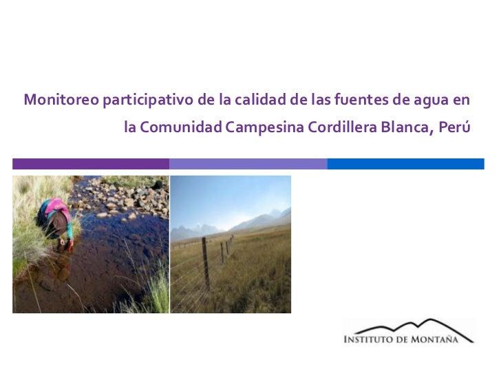Monitoreo participativo de la calidad de las fuentes de agua en la Comunidad Campesina Cordillera Blanca, Perú<br />