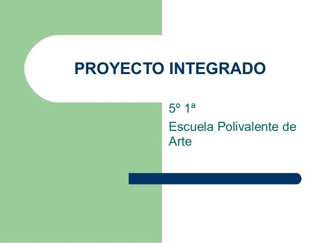 PROYECTO INTEGRADO 5º 1ª Escuela Polivalente de Arte