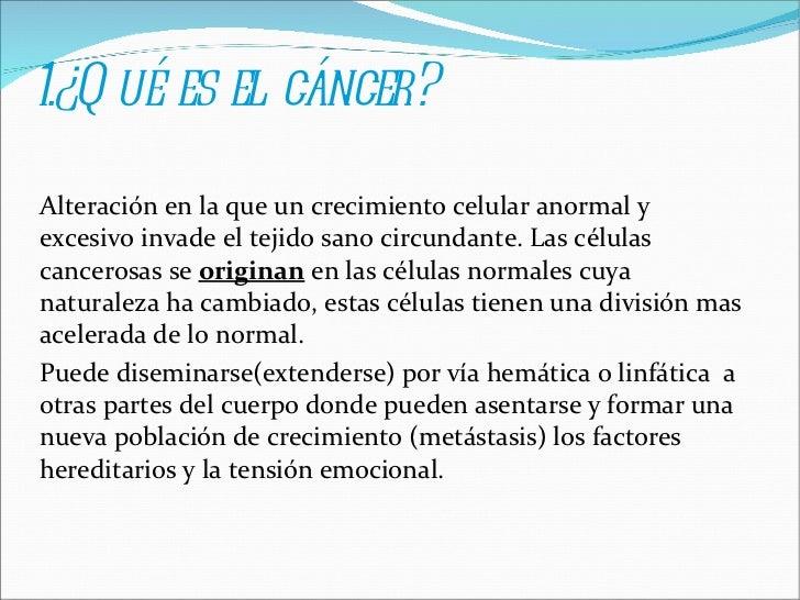 1.¿Qué es el cáncer? A lteración en la que un crecimiento celular anormal y excesivo invade el tejido sano circundante....