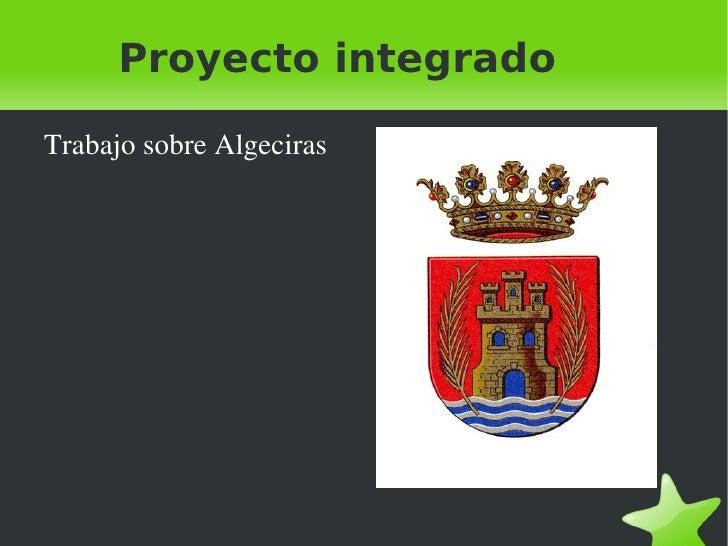 Proyecto integrado <ul><li>Trabajo sobre Algeciras </li></ul>