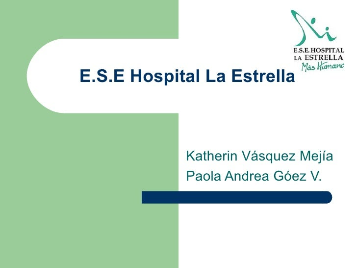 E.S.E Hospital La Estrella Katherin Vásquez Mejía Paola Andrea Góez V.