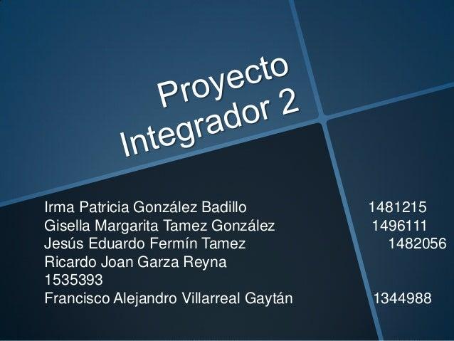 Irma Patricia González Badillo 1481215 Gisella Margarita Tamez González 1496111 Jesús Eduardo Fermín Tamez 1482056 Ricardo...
