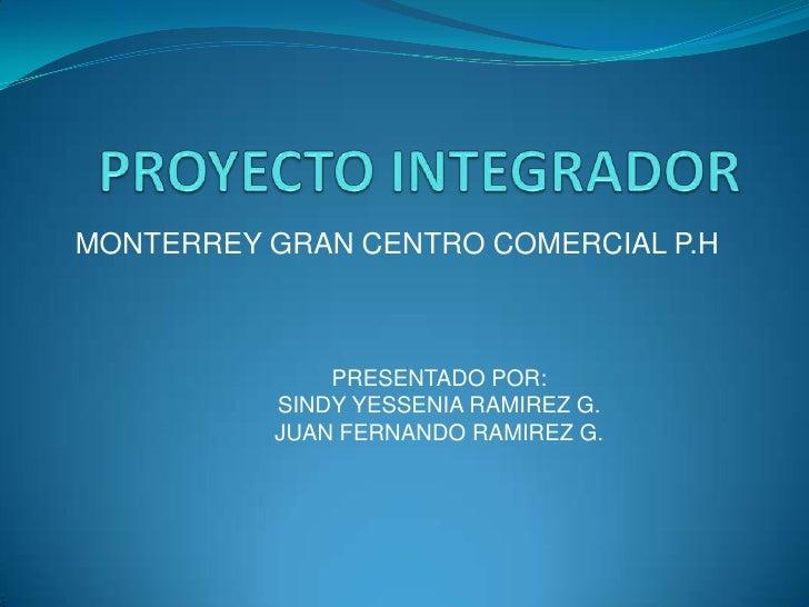 PROYECTO INTEGRADOR<br />MONTERREY GRAN CENTRO COMERCIAL P.H<br />PRESENTADO POR:<br />SINDY YESSENIA RAMIREZ G.<br />JUAN...