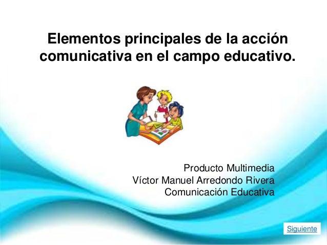Elementos principales de la acción comunicativa en el campo educativo. Producto Multimedia Víctor Manuel Arredondo Rivera ...