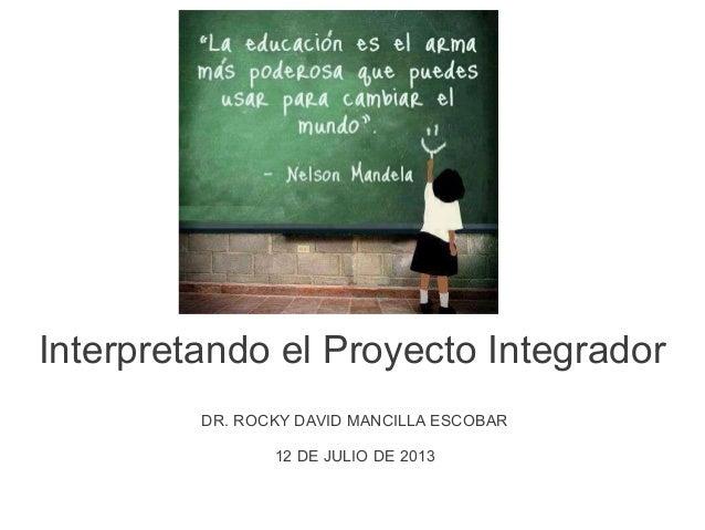 Interpretando el Proyecto Integrador DR. ROCKY DAVID MANCILLA ESCOBAR 12 DE JULIO DE 2013