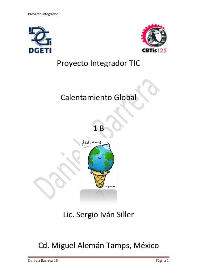 Proyecto Integrador Daniela Barrera 1B Página 1 Proyecto Integrador TIC Calentamiento Global 1 B Lic. Sergio Iván Siller C...