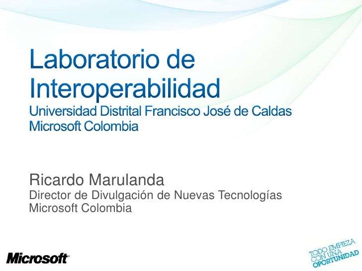 Laboratorio de InteroperabilidadUniversidad Distrital Francisco José de CaldasMicrosoft Colombia<br />Ricardo Marulanda<br...