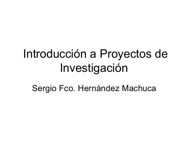 Introducción a Proyectos de Investigación Sergio Fco. Hernández Machuca