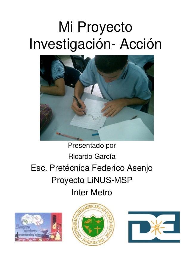 Mi Proyecto Investigación- Acción Presentado por Ricardo García Esc. Pretécnica Federico Asenjo Proyecto LiNUS-MSP Inter M...