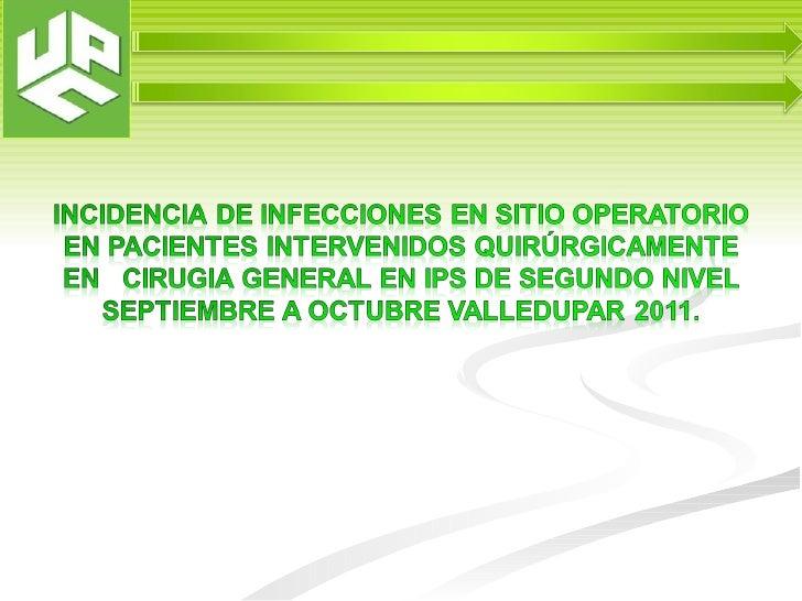 INCIDENCIA DE INFECCIONES EN SITIO  OPERATORIO EN PACIENTES INTERVENIDOSQUIRÚRGICAMENTE EN CIRUGIA EN UNA IPS DE   SEGUNDO...