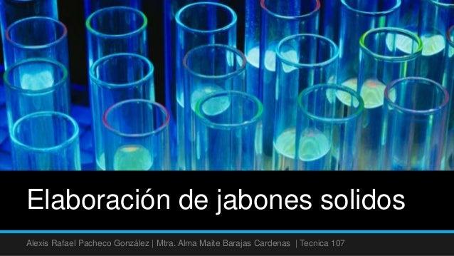 Elaboración de jabones solidosAlexis Rafael Pacheco González | Mtra. Alma Maite Barajas Cardenas | Tecnica 107