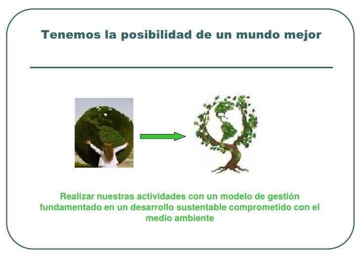 Tenemos la posibilidad de un mundo mejor    Realizar nuestras actividades con un modelo de gestiónfundamentado en un desar...
