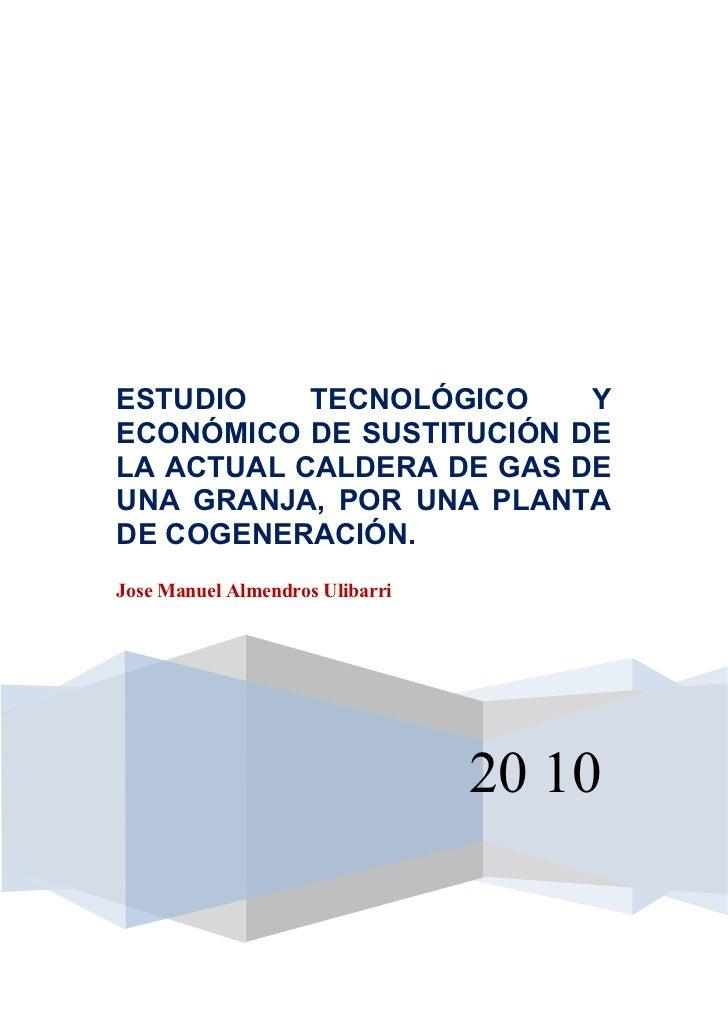 ESTUDIO    TECNOLÓGICO    YECONÓMICO DE SUSTITUCIÓN DELA ACTUAL CALDERA DE GAS DEUNA GRANJA, POR UNA PLANTADE COGENERACIÓN...