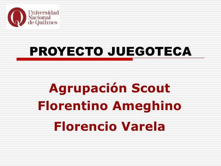 PROYECTO JUEGOTECA  Agrupación ScoutFlorentino Ameghino  Florencio Varela