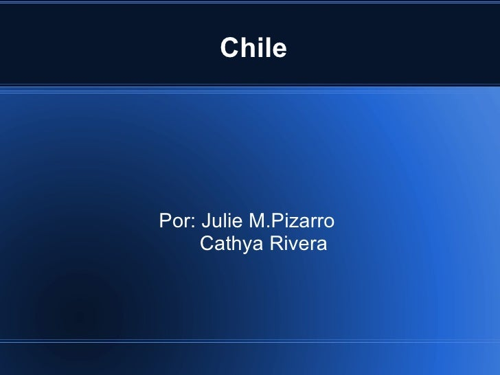 Chile Por: Julie M.Pizarro  Cathya Rivera