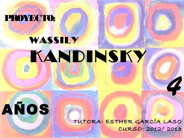 PROYECTO:    WASSILY    KANDINSKY                                    4AÑOS            TUTORA: ESTHER GARCÍA LASO          ...
