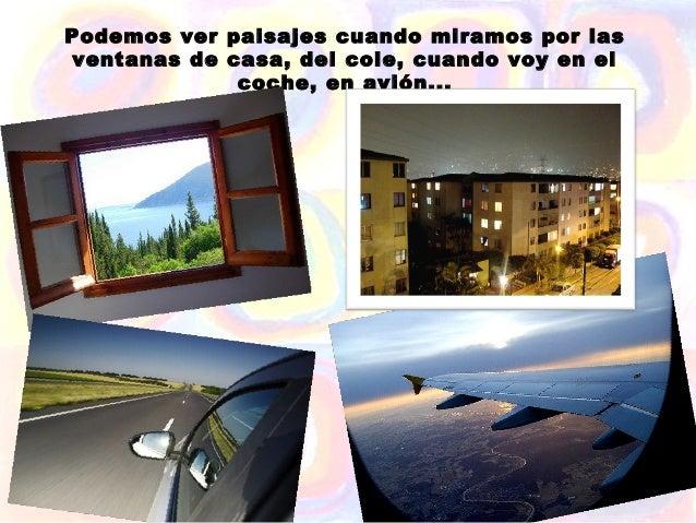 Podemos ver paisajes cuando miramos por las ventanas de casa, del cole, cuando voy en el              coche, en avión...
