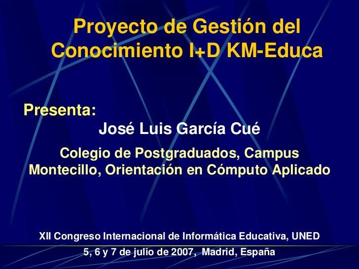 Proyecto de Gestión del Conocimiento I+D KM-Educa<br />Presenta:<br />José Luis García Cué<br />Colegio de Postgraduados, ...
