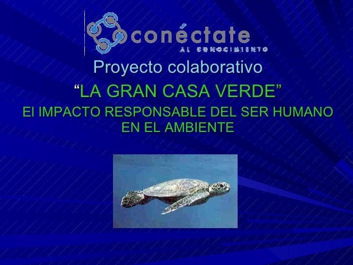 """Proyecto colaborativo """" LA GRAN CASA VERDE"""" El IMPACTO RESPONSABLE DEL SER HUMANO EN EL AMBIENTE"""