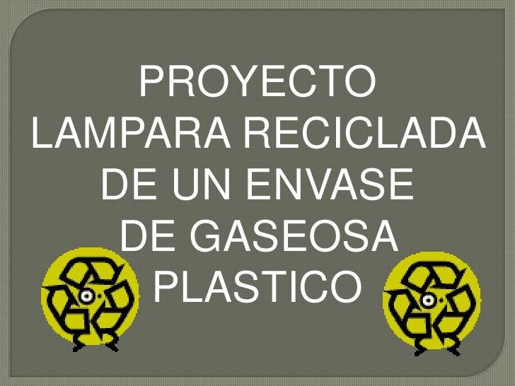 PROYECTO <br />LAMPARA RECICLADA <br />DE UN ENVASE <br />DE GASEOSA <br />PLASTICO<br />