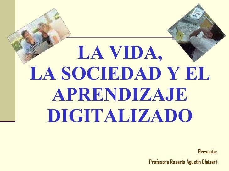 LA VIDA, LA SOCIEDAD Y EL APRENDIZAJE DIGITALIZADO Presenta: Profesora Rosario Agustín Cházari