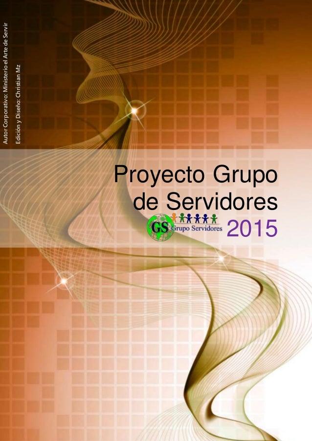 Proyecto Grupo de Servidores 2015 AutorCorporativo:MinisterioelArtedeServir EdiciónyDiseño:ChristianMz
